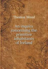 An Inquiry Concerning the Primitive Inhabitants of Ireland by Thomas Wood