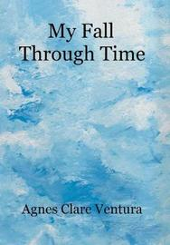 My Fall Through Time by Agnes Clare Ventura