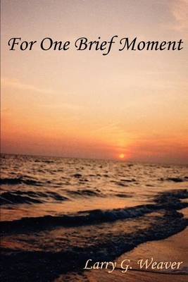 For One Brief Moment by Larry G. Weaver