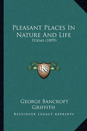 Pleasant Places in Nature and Life: Poems (1899) by George Bancroft Griffith