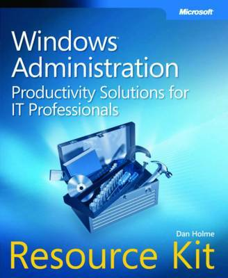 Windows Administration Resource Kit: Productivity Solutions for IT Professionals by Dan Holme