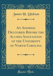 An Address Delivered Before the Alumni Association of the University of North Carolina (Classic Reprint) by James H Dickson image
