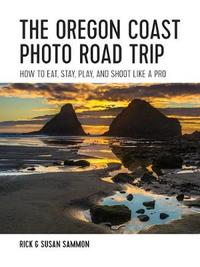 The Oregon Coast Photo Road Trip - How To Eat, Stay, Play, and Shoot Like a Pro by Rick Sammon