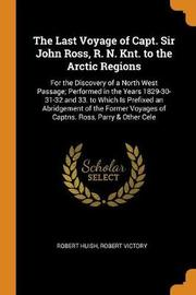 The Last Voyage of Capt. Sir John Ross, R. N. Knt. to the Arctic Regions by Robert Huish
