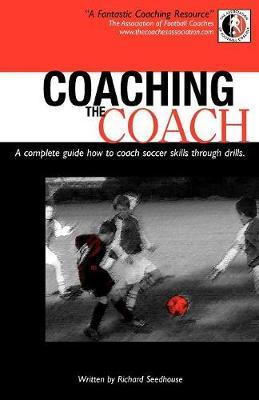 Coaching the Coach: A Complete Guide How to Coach Soccer Skills Through Drills by Richard Seedhouse