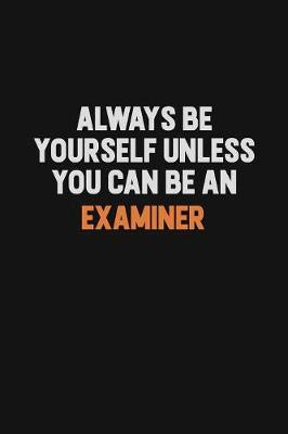Always Be Yourself Unless You Can Be An Examiner by Camila Cooper