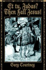 Et Tu, Judas? Then Fall Jesus! by Gary Courtney