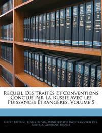 Recueil Des Traits Et Conventions Conclus Par La Russie Avec Les Puissances Trangres, Volume 5 by Great Britain