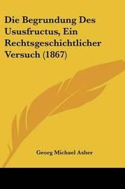 Die Begrundung Des Ususfructus, Ein Rechtsgeschichtlicher Versuch (1867) by Georg Michael Asher