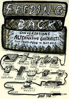 Feeding Back: Conversations with Alternative Guitarists from Proto-Punk to Post-Rock by David Todd