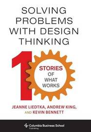 Solving Problems with Design Thinking by Jeanne Liedtka