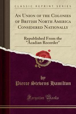 An Union of the Colonies of British North America Considered Nationally by Pierce Stevens Hamilton