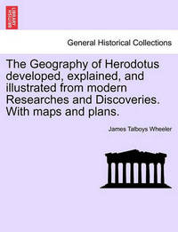 The Geography of Herodotus Developed, Explained, and Illustrated from Modern Researches and Discoveries. with Maps and Plans by James Talboys Wheeler