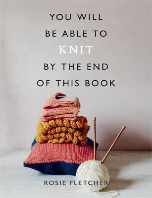 You Will Be Able to Knit by the End of This Book by Rosie Fletcher