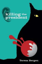 Killing the President by Teresa Bergen image