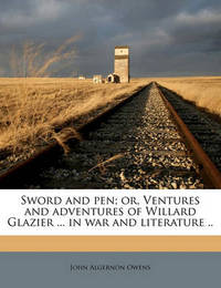 Sword and Pen; Or, Ventures and Adventures of Willard Glazier ... in War and Literature .. by John Algernon Owens