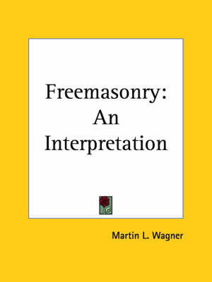 Freemasonry: an Interpretation (1912) by Martin L Wagner