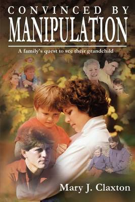 Convinced by Manipulation: A Family's Quest to See Their Grandchild by Mary J. Claxton image