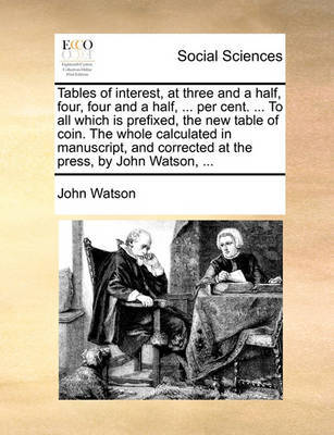 Tables of Interest, at Three and a Half, Four, Four and a Half, ... Per Cent. ... to All Which Is Prefixed, the New Table of Coin. the Whole Calculated in Manuscript, and Corrected at the Press, by John Watson, ... by John Watson image