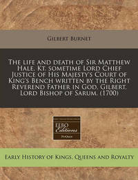 The Life and Death of Sir Matthew Hale, Kt. Sometime Lord Chief Justice of His Majesty's Court of King's Bench Written by the Right Reverend Father in God, Gilbert, Lord Bishop of Sarum. (1700) by Gilbert Burnet