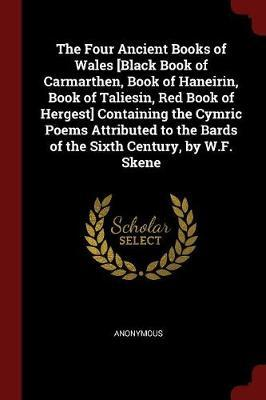 The Four Ancient Books of Wales [Black Book of Carmarthen, Book of Haneirin, Book of Taliesin, Red Book of Hergest] Containing the Cymric Poems Attributed to the Bards of the Sixth Century, by W.F. Skene by * Anonymous