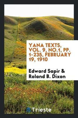 Yana Texts, Vol. 9, No.1, Pp. 1-235, February 19, 1910 by Edward Sapir