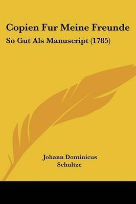 Copien Fur Meine Freunde: So Gut Als Manuscript (1785) by Johann Dominicus Schultze