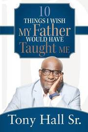 10 Things I Wish My Father Would Have Taught Me by Tony Hall Sr