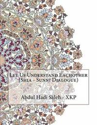 Let Us Understand Eachother (Shia - Sunni Dialogue) by Abdul Hadi Abdul Hameed Saleh - Xkp