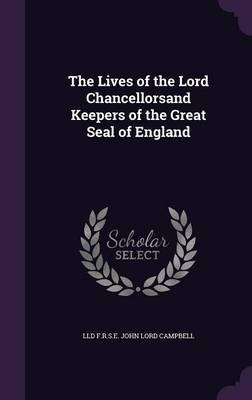 The Lives of the Lord Chancellorsand Keepers of the Great Seal of England by LLD F R S E John Lord Campbell