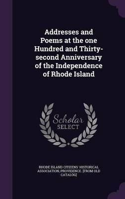 Addresses and Poems at the One Hundred and Thirty-Second Anniversary of the Independence of Rhode Island