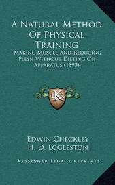 A Natural Method of Physical Training: Making Muscle and Reducing Flesh Without Dieting or Apparatus (1895) by Edwin Checkley