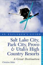 Explorer's Guide Salt Lake City, Park City, Provo & Utah's High Country Resorts: A Great Destination by Christine Balaz