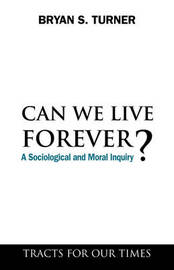 Can We Live Forever? by Bryan S Turner
