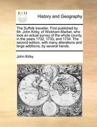 The Suffolk Traveller. First Published by Mr. John Kirby, of Wickham-Market, Who Took an Actual Survey of the Whole County, in the Years 1732, 1733, and 1734. the Second Edition, with Many Alterations and Large Additions, by Several Hands. by John Kirby