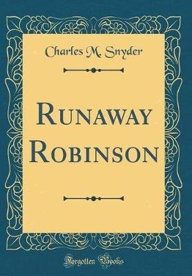 Runaway Robinson (Classic Reprint) by Charles M. Snyder image