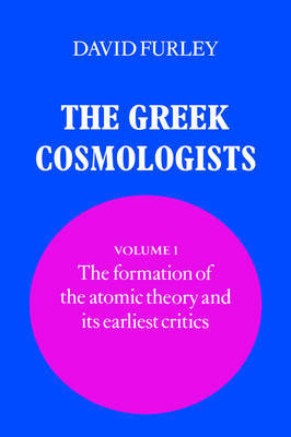 The Greek Cosmologists: Volume 1, The Formation of the Atomic Theory and its Earliest Critics by David Furley image
