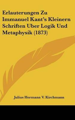 Erlauterungen Zu Immanuel Kant's Kleinern Schriften Uber Logik Und Metaphysik (1873) by Julius Hermann V Kirchmann image
