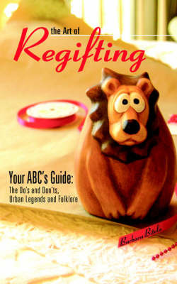 The Art of Regifting: Your ABC's Guide to Regifting, the Do's and Don'ts, Urban Legends and Folk Lore by Barbara Bitela