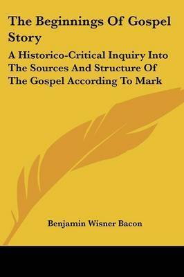 The Beginnings of Gospel Story: A Historico-Critical Inquiry Into the Sources and Structure of the Gospel According to Mark by Benjamin Wisner Bacon