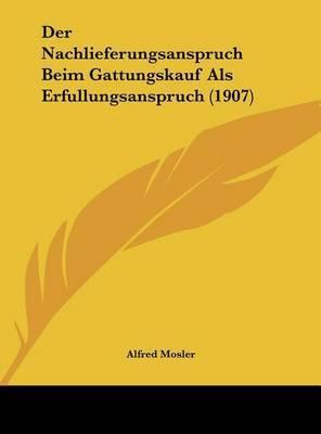 Der Nachlieferungsanspruch Beim Gattungskauf ALS Erfullungsanspruch (1907) by Alfred Mosler