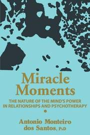 Miracle Moments: The Nature of the Mind's Power in Relationships and Psychotherapy by Antonio Monteiro Dos Santos image