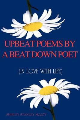 Upbeat Poems By A Beat Down Poet by Shirley Stanley McCoy