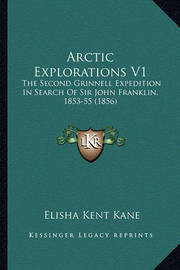 Arctic Explorations V1: The Second Grinnell Expedition in Search of Sir John Franklin, 1853-55 (1856) by Elisha Kent Kane