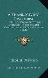 A Thanksgiving Discourse: The Rule of Divine Providence Applicable to the Present Circumstances of Our Country (1861) by George Duffield