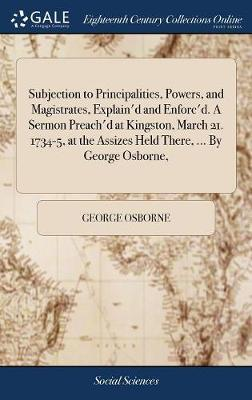 Subjection to Principalities, Powers, and Magistrates, Explain'd and Enforc'd. a Sermon Preach'd at Kingston, March 21. 1734-5, at the Assizes Held There, ... by George Osborne, by George Osborne