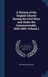 A History of the English Church During the Civil Wars and Under the Commonwealth, 1640-1660; Volume 1 by William Arthur Shaw
