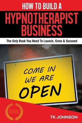 How to Build a Hypnotherapist Business (Special Edition): The Only Book You Need to Launch, Grow & Succeed by T K Johnson image