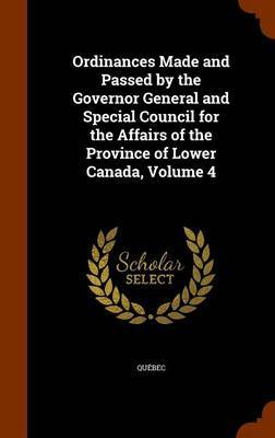 Ordinances Made and Passed by the Governor General and Special Council for the Affairs of the Province of Lower Canada, Volume 4 by . Quebec