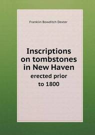 Inscriptions on Tombstones in New Haven Erected Prior to 1800 by Franklin Bowditch Dexter